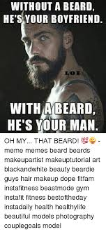 Memes About Beards - without a beard he s your boyfriend lo b with a beard he s your man