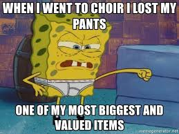Choir Memes - when i went to choir i lost my pants one of my most biggest and