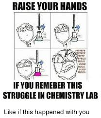 Chemistry Meme - raise your hands if you remeber this struggle in chemistry lab like