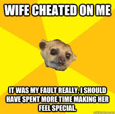 Meme Cheating Wife - wife cheated on me it was my fault really i should have spent