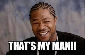 My Man Meme - that s my man yo dawg heard you meme on memegen