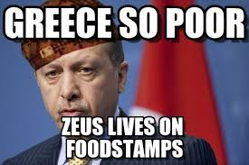 Greek Memes - greece so poor scumbag erdoğan meme on memegen
