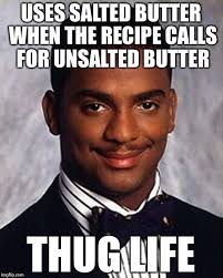 Butter Meme - uses salted butter when the recipe calls for unsalted butter thug