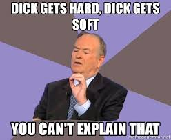 Hard Dick Meme - dick gets hard dick gets soft you can t explain that bill o