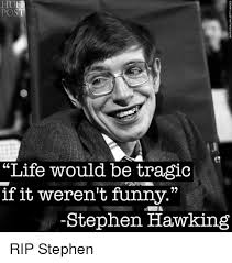 Stephen Meme - pos life would be tragic if it weren t funny stephen hawking rip