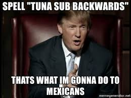 Tuna Sub Meme - spell tuna sub backwards thats what im gonna do to mexicans