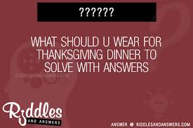 30 what should u wear for thanksgiving dinner riddles with