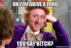 You Gay Meme - oh you drive a ford you gay bitch condescending wonka make a meme