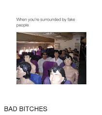 Bad Bitches Meme - when you re surrounded by fake people bad bitches bad meme on