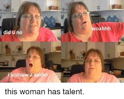 I Saw A Spider Meme - did u no i just saw a spider oahhh this woman has talent saw meme