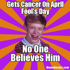 Cancer Meme - gets cancer on april fool s day create your own meme