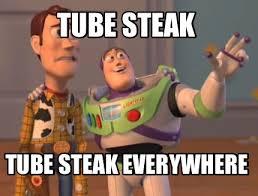 Tube Meme - meme maker tube steak tube steak everywhere