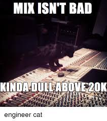 Audio Engineer Meme - mix isn t bad kinda dullabove20k made on inngur engineer cat bad