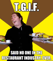 Waitressing Memes - t g i f said no one in the restaurant industry ever overly