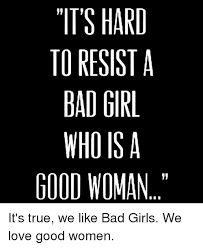 Bad Girl Meme - its hard to resist a bad girl who is a good woman it s true we like
