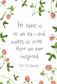 he takes us as we are and makes us more than we imagined