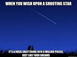 Star Meme - when you wish upon a shooting star it s a rock shattering into a