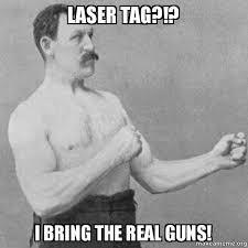 Lazer Tag Meme - laser tag i bring the real guns mitch make a meme