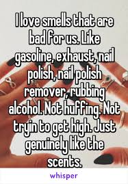 love smells that are bad for us like gasoline exhaust nail