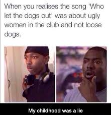 Who Let The Dogs Out Meme - and there goes my childhood imgur