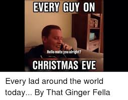 Christmas Eve Meme - every guy on hello mate you alright christmas eve every lad around