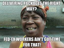 Delivery Meme - aint got no time to properly deliver a pakacge fed ex delivery
