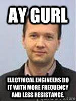 Electrical Engineering Memes - ay gurl electrical engineers do it with more frequency and less