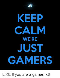 Keep Calm Generator Meme - keep calm were just gamers like if you are a gamer 3 meme on me me
