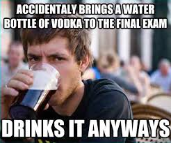 Memes About Final Exams - accidentaly brings a water bottle of vodka to the final exam drinks