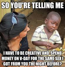 V Day Memes - so you re telling me i have to be creative and spend money on v