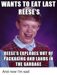 Reese Meme - wants to eat last reese s reese sexplodestout of packaging and