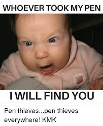 Pen Meme - whoever took my pen i will find you pen thievespen thieves