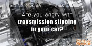 are you angry with transmission slipping in your car your auto