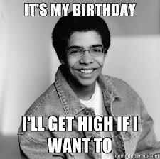 Drake Birthday Meme - it s my birthday i ll get high if i want to old school drake