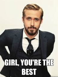 Your The Best Meme - girl you re the best ryan gosling happy birthday quickmeme