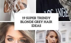 trendy grey hair 19 super trendy blonde grey hair ideas beauty