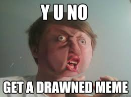 Meme Real Life - y u no get a drawned meme real life meme quickmeme