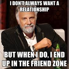 Friendzone Memes - i don t always want a relationship but when i do i end up in the