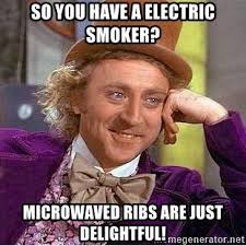 Smoker Meme - so you have a electric smoker microwaved ribs are just delightful