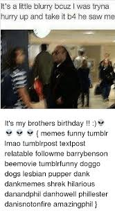Funny Birthday Memes Tumblr - it s a little blurry bcuz l was tryna hurry up and take it b4 he saw