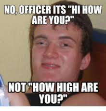 How High Are You Meme - 25 best memes about no officer its high how are you no