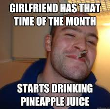 That Time Of The Month Meme - girlfriend has that time of the month starts drinking pineapple