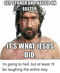 Jesus Easter Meme - get stoned and nailed on easter its what jesus did meme generator im