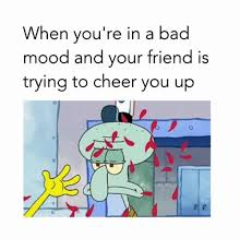 Bad Friend Meme - when you re in a bad mood and your friend is trying to cheer you