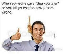 Kill Your Self Meme - when someone says see you later so you kill yourself to prove them