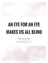Love Makes You Blind Quotes An Eye For An Eye Makes Us All Blind Picture Quotes