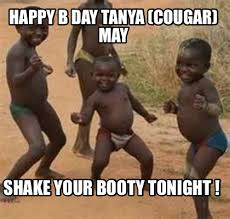 Tanya Meme - meme maker happy b day tanya cougar may shake your booty tonight