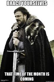That Time Of The Month Meme - brace yourselves that time of the month is coming brace
