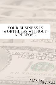 your business is worthless without a purpose u2014 alycia wicker