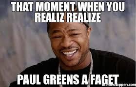 Faget Memes - that moment when you realiz realize paul greens a faget meme yo